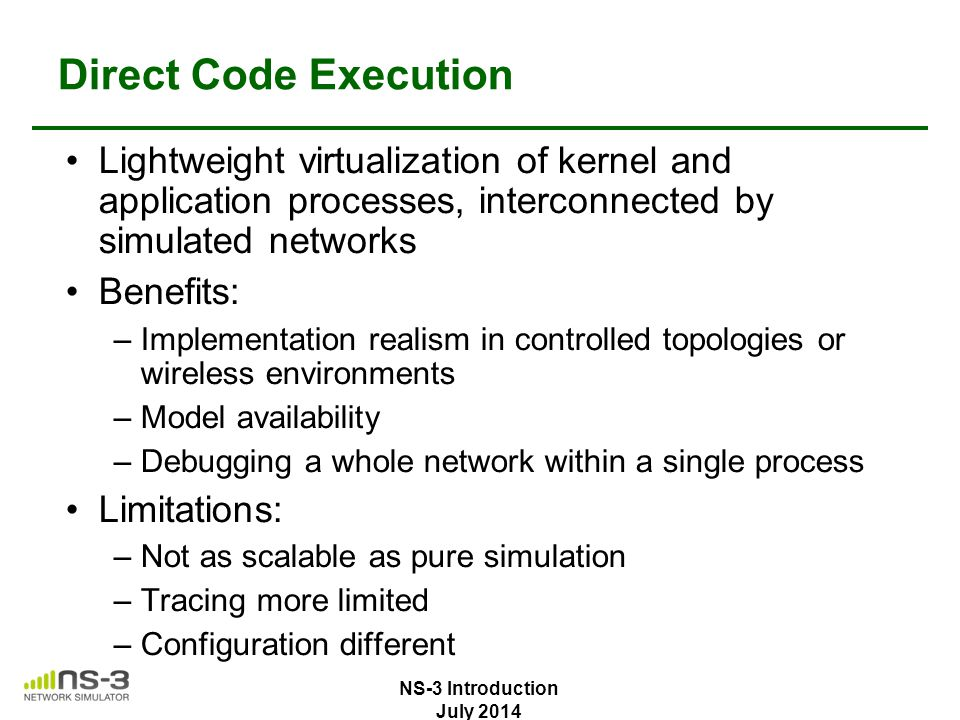 Direct Code Execution Lightweight virtualization of kernel and application processes, interconnected by simulated networks Benefits: –Implementation r