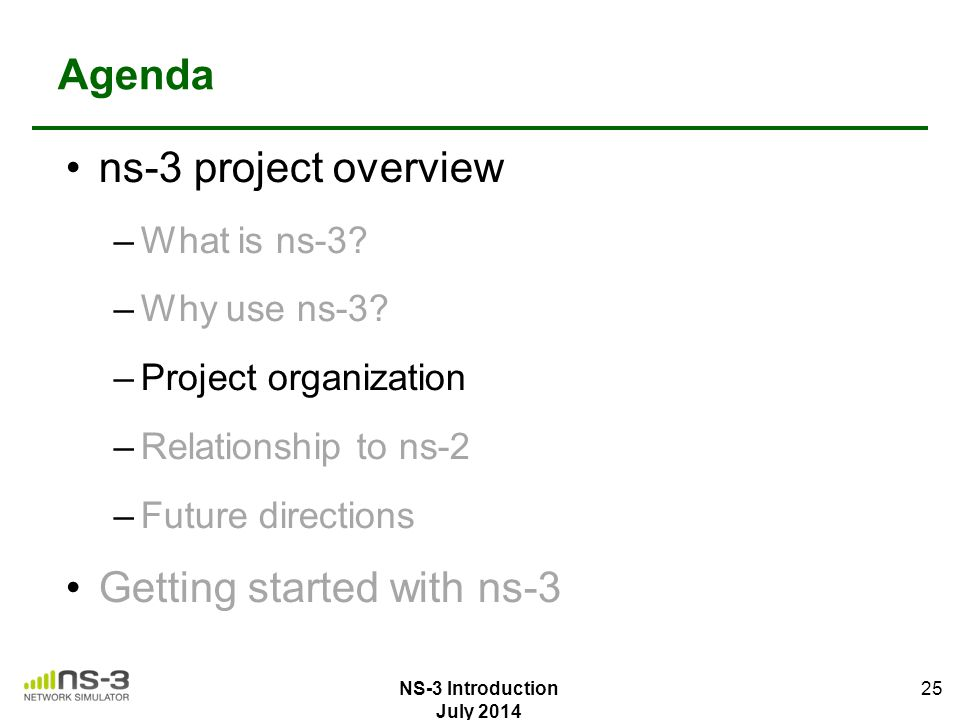 Agenda ns-3 project overview –What is ns-3? –Why use ns-3? –Project organization –Relationship to ns-2 –Future directions Getting started with ns-3 25