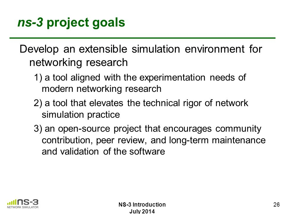 ns-3 project goals Develop an extensible simulation environment for networking research 1) a tool aligned with the experimentation needs of modern net