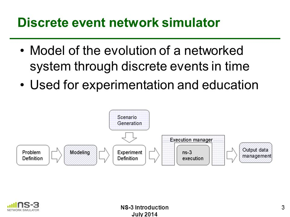 4 ns-3 simulation basics Simulation time advances in discrete jumps from event to event C++ functions schedule events to occur at specific simulation times A simulation scheduler orders the event execution Simulation::Run() gets it all started Simulation stops at specific time or when events end NS-3 Introduction July 2014