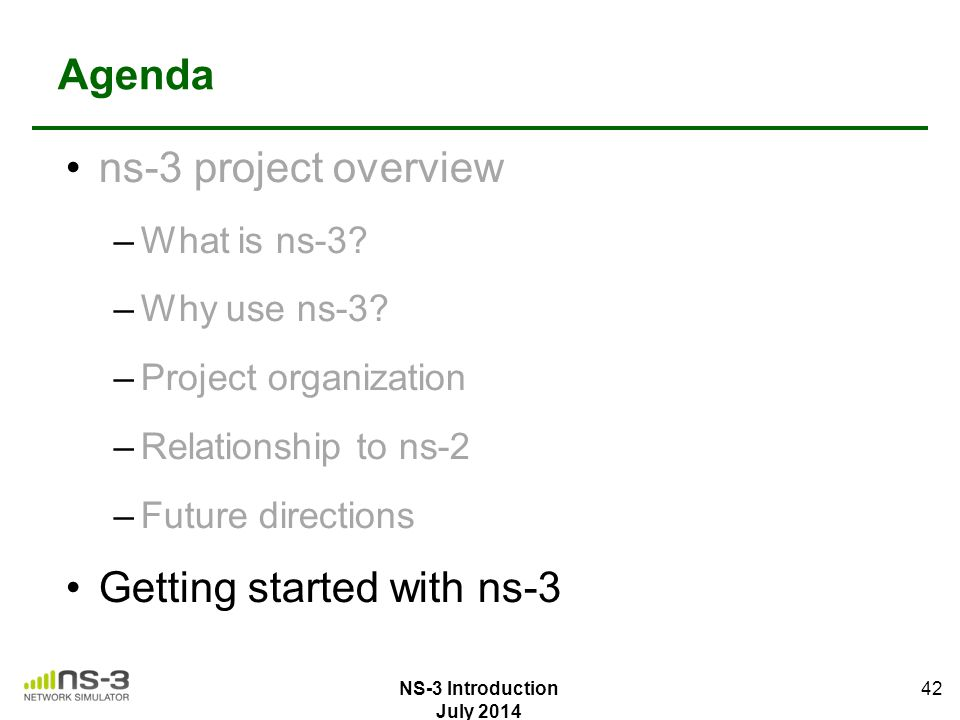 Agenda ns-3 project overview –What is ns-3? –Why use ns-3? –Project organization –Relationship to ns-2 –Future directions Getting started with ns-3 42