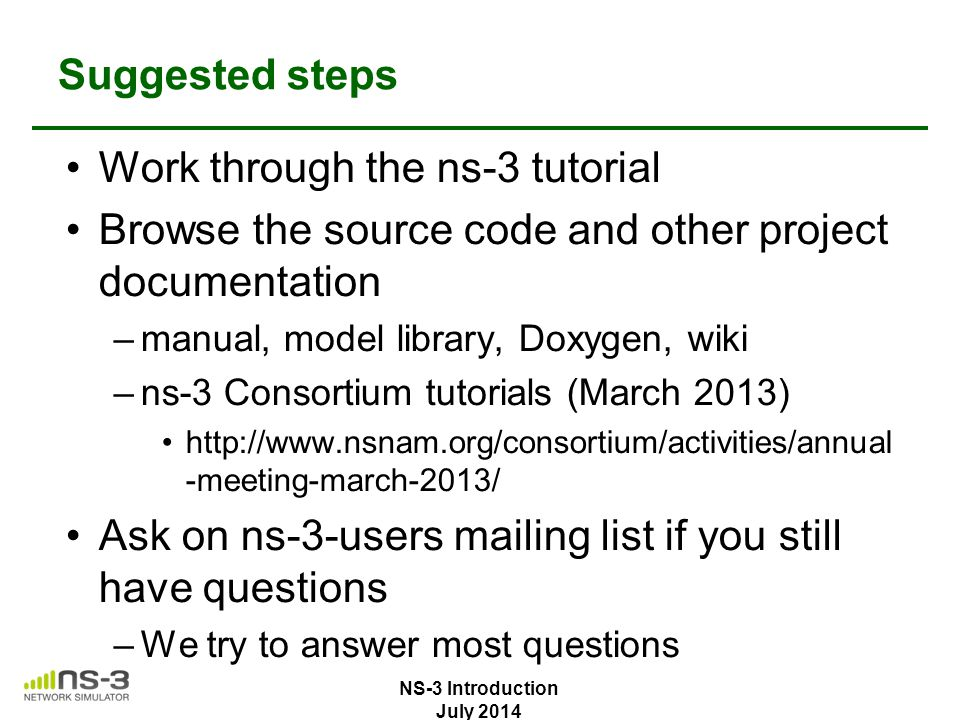 Suggested steps Work through the ns-3 tutorial Browse the source code and other project documentation –manual, model library, Doxygen, wiki –ns-3 Cons