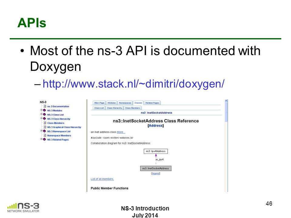 APIs Most of the ns-3 API is documented with Doxygen –http://www.stack.nl/~dimitri/doxygen/ 46 NS-3 Introduction July 2014