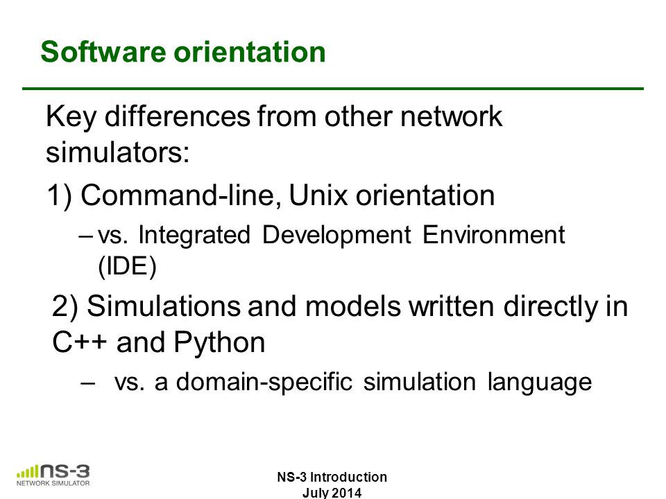 Software orientation Key differences from other network simulators: 1) Command-line, Unix orientation –vs. Integrated Development Environment (IDE) 2)