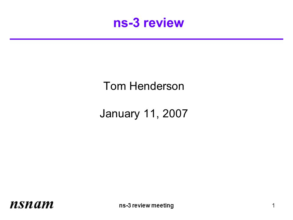 ns-3 review meeting1 ns-3 review Tom Henderson January 11, 2007