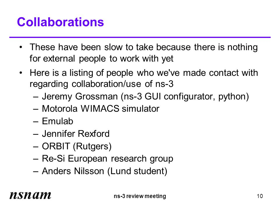 ns-3 review meeting10 Collaborations These have been slow to take because there is nothing for external people to work with yet Here is a listing of people who we ve made contact with regarding collaboration/use of ns-3 –Jeremy Grossman (ns-3 GUI configurator, python) –Motorola WIMACS simulator –Emulab –Jennifer Rexford –ORBIT (Rutgers) –Re-Si European research group –Anders Nilsson (Lund student)
