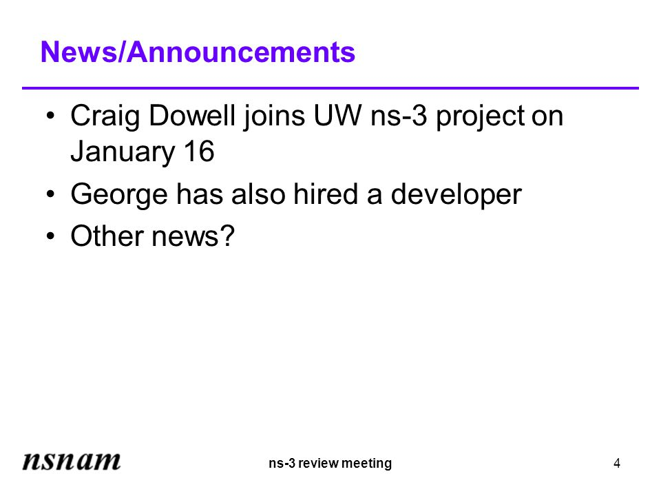 ns-3 review meeting4 News/Announcements Craig Dowell joins UW ns-3 project on January 16 George has also hired a developer Other news