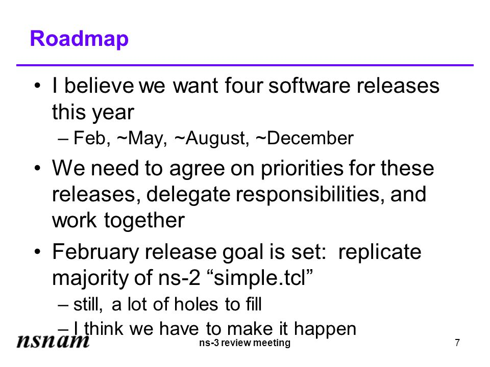ns-3 review meeting7 Roadmap I believe we want four software releases this year –Feb, ~May, ~August, ~December We need to agree on priorities for these releases, delegate responsibilities, and work together February release goal is set: replicate majority of ns-2 simple.tcl –still, a lot of holes to fill –I think we have to make it happen