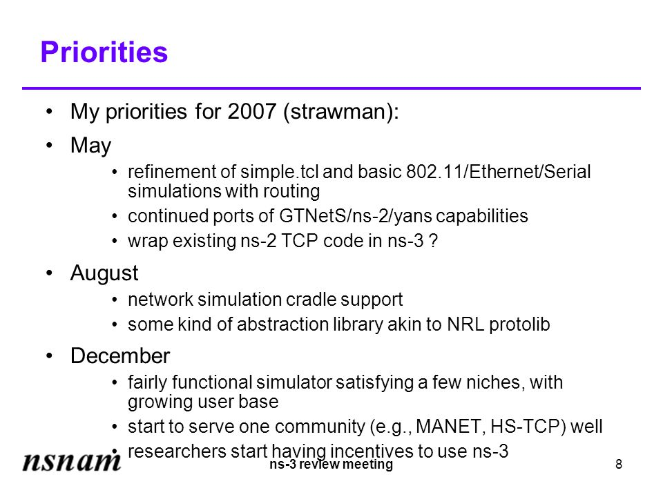 ns-3 review meeting8 Priorities My priorities for 2007 (strawman): May refinement of simple.tcl and basic 802.11/Ethernet/Serial simulations with routing continued ports of GTNetS/ns-2/yans capabilities wrap existing ns-2 TCP code in ns-3 .