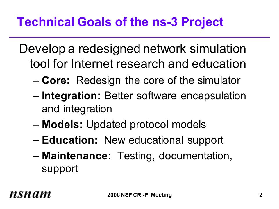 2006 NSF CRI-PI Meeting2 Technical Goals of the ns-3 Project Develop a redesigned network simulation tool for Internet research and education –Core: Redesign the core of the simulator –Integration: Better software encapsulation and integration –Models: Updated protocol models –Education: New educational support –Maintenance: Testing, documentation, support