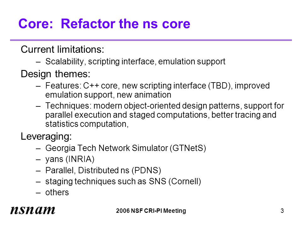 2006 NSF CRI-PI Meeting3 Core: Refactor the ns core Current limitations: –Scalability, scripting interface, emulation support Design themes: –Features: C++ core, new scripting interface (TBD), improved emulation support, new animation –Techniques: modern object-oriented design patterns, support for parallel execution and staged computations, better tracing and statistics computation, Leveraging: –Georgia Tech Network Simulator (GTNetS) –yans (INRIA) –Parallel, Distributed ns (PDNS) –staging techniques such as SNS (Cornell) –others