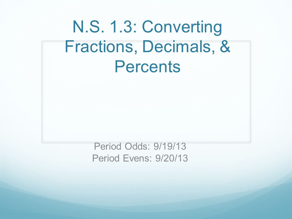 N.S. 1.3: Converting Fractions, Decimals, & Percents Period Odds: 9/19/13 Period Evens: 9/20/13