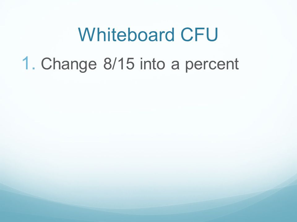 Whiteboard CFU 1. Change 8/15 into a percent