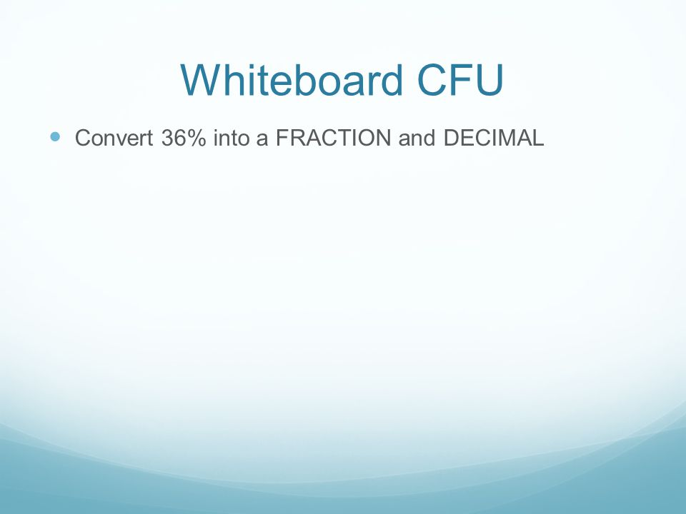 Whiteboard CFU Convert 36% into a FRACTION and DECIMAL