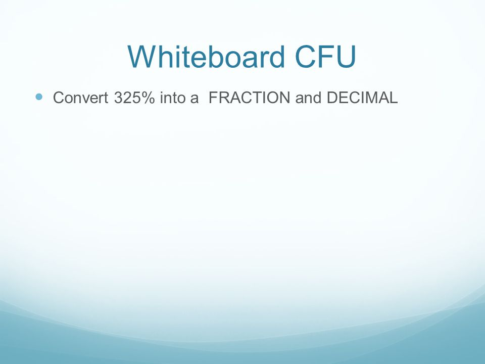 Whiteboard CFU Convert 325% into a FRACTION and DECIMAL