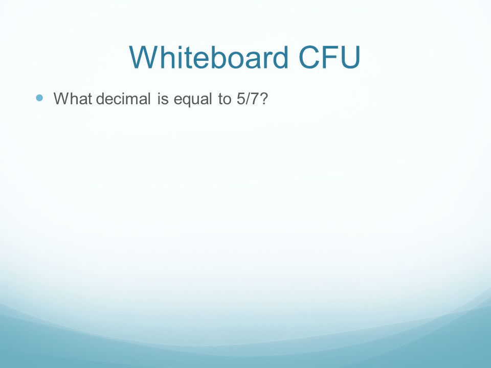 Whiteboard CFU What decimal is equal to 5/7