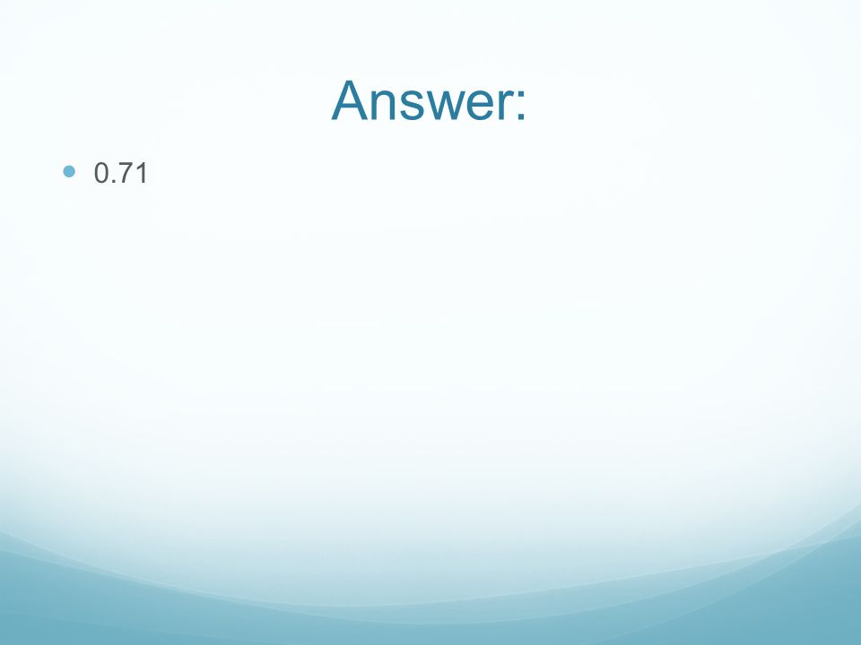 Answer: 0.71