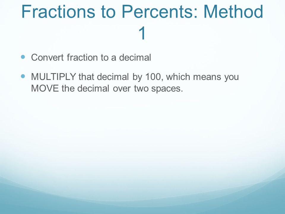 Fractions to Percents: Method 1 Convert fraction to a decimal MULTIPLY that decimal by 100, which means you MOVE the decimal over two spaces.