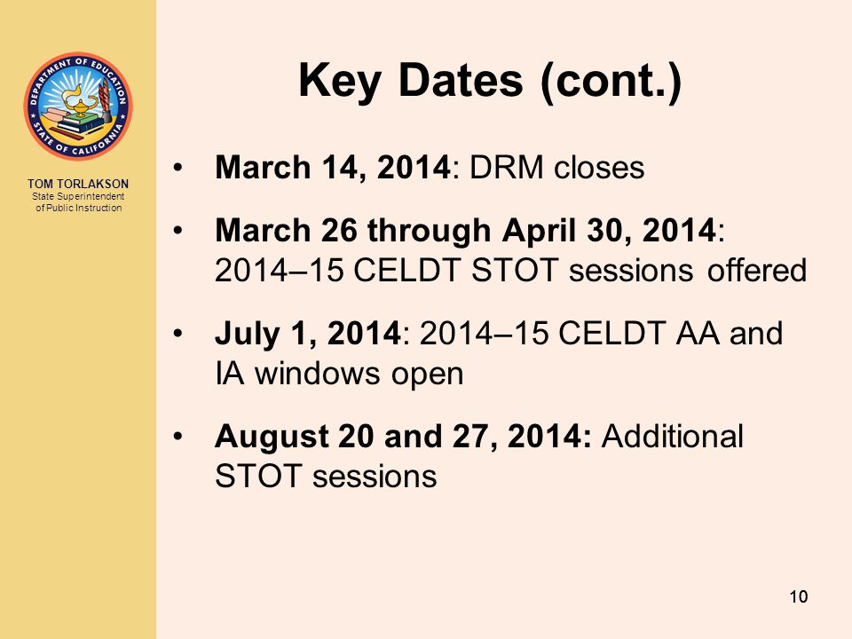 TOM TORLAKSON State Superintendent of Public Instruction 10 Key Dates (cont.) March 14, 2014: DRM closes March 26 through April 30, 2014: 2014–15 CELD