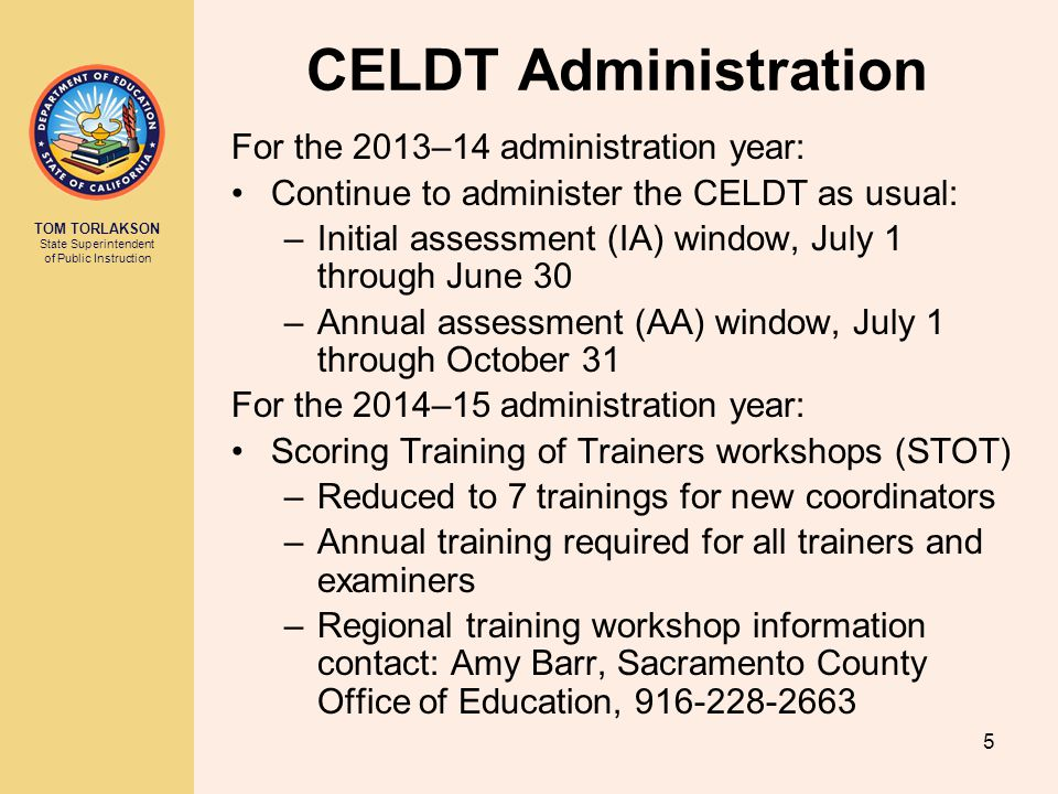 TOM TORLAKSON State Superintendent of Public Instruction 5 CELDT Administration For the 2013–14 administration year: Continue to administer the CELDT