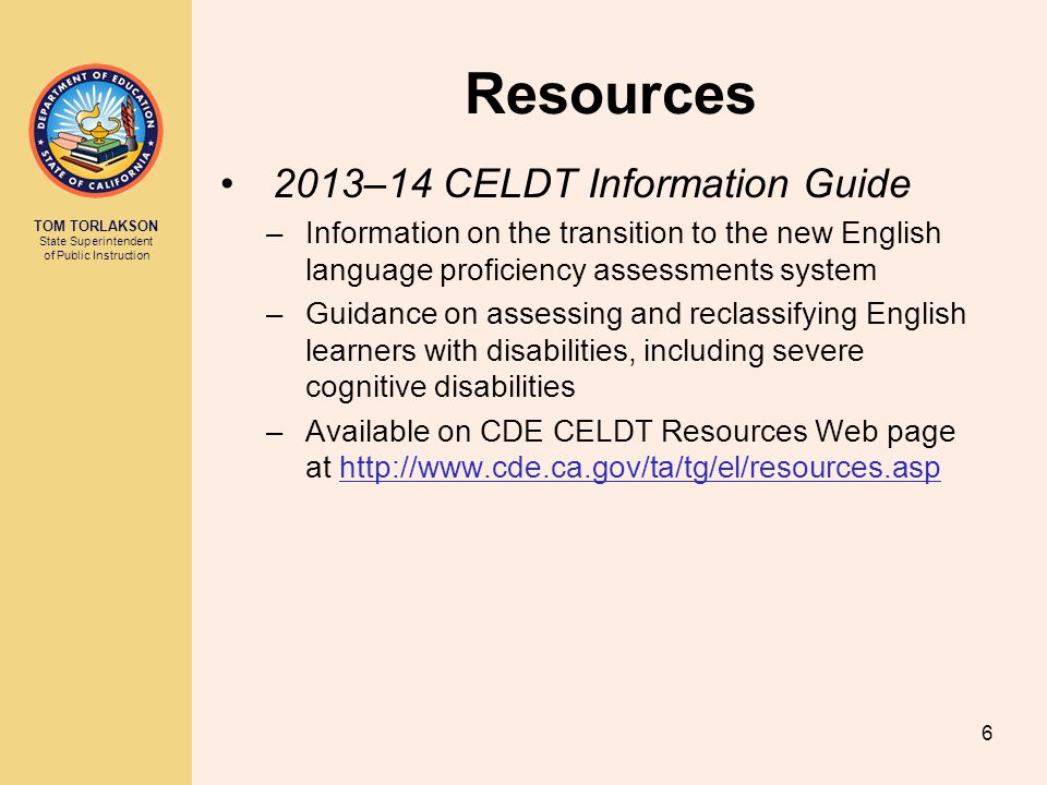 TOM TORLAKSON State Superintendent of Public Instruction Resources 2013–14 CELDT Information Guide –Information on the transition to the new English l