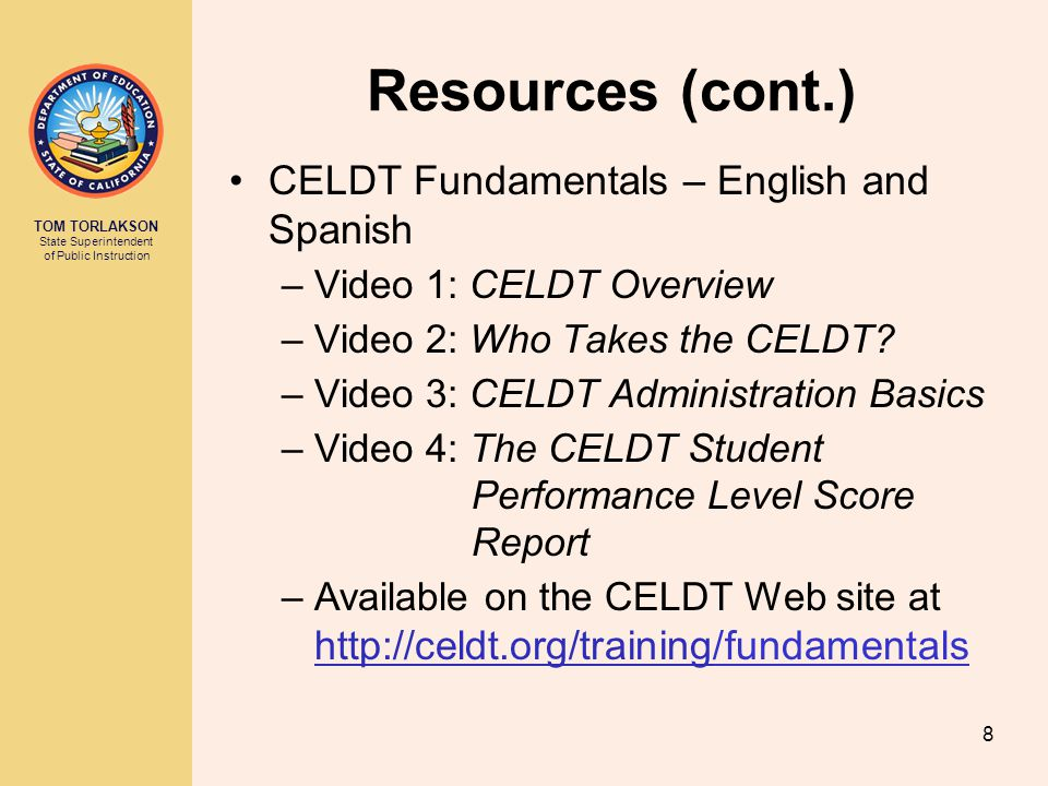 TOM TORLAKSON State Superintendent of Public Instruction CELDT Fundamentals – English and Spanish –Video 1: CELDT Overview –Video 2: Who Takes the CEL