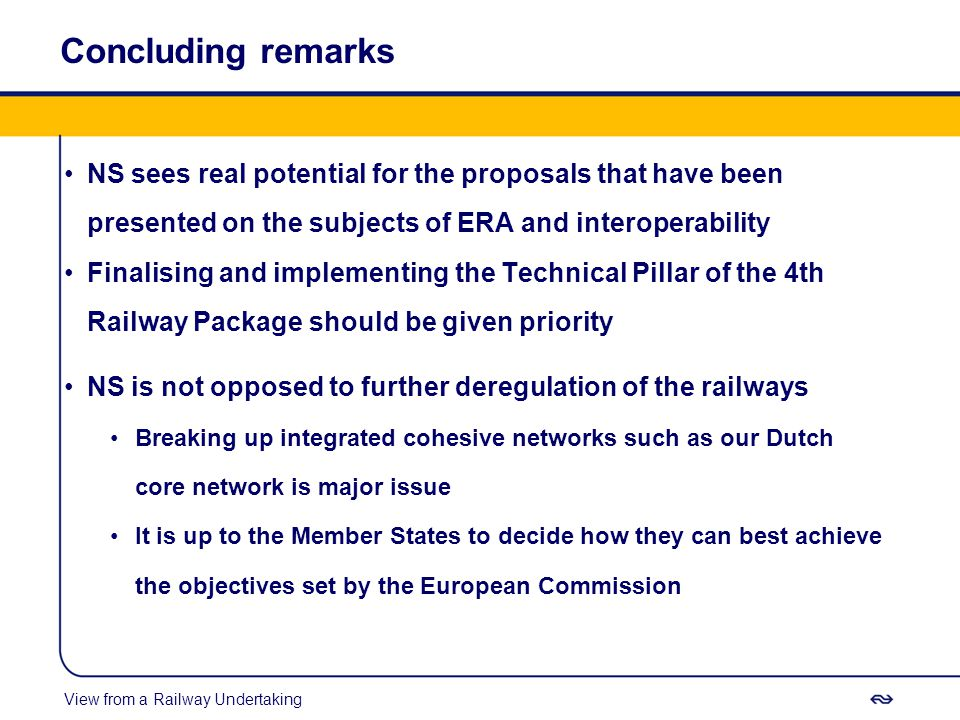 Concluding remarks NS sees real potential for the proposals that have been presented on the subjects of ERA and interoperability Finalising and implementing the Technical Pillar of the 4th Railway Package should be given priority NS is not opposed to further deregulation of the railways Breaking up integrated cohesive networks such as our Dutch core network is major issue It is up to the Member States to decide how they can best achieve the objectives set by the European Commission View from a Railway Undertaking
