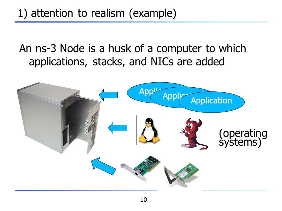10 1) attention to realism (example) An ns-3 Node is a husk of a computer to which applications, stacks, and NICs are added Application (operating sys