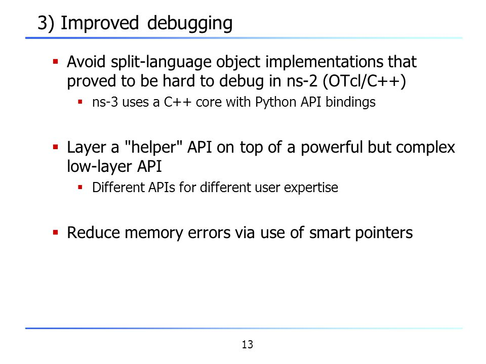 13 3) Improved debugging  Avoid split-language object implementations that proved to be hard to debug in ns-2 (OTcl/C++)  ns-3 uses a C++ core with