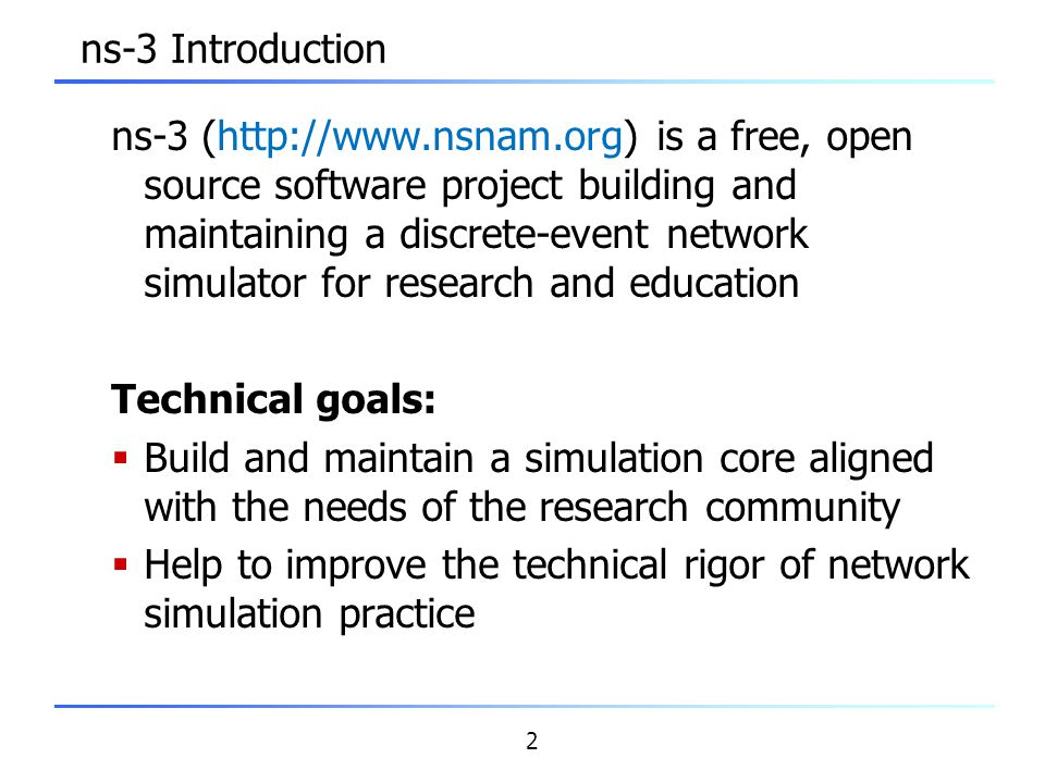 3 ns-3 themes  Research and education focus  Build and maintain simulation core, integrate models developed by other researchers  Support research-driven workflows  Open source development model  Research community maintains the models  Leverage available tools and models  Write programs to work together  Enforce core coding/testing standards