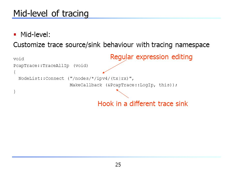 25 Mid-level of tracing  Mid-level: Customize trace source/sink behaviour with tracing namespace void PcapTrace::TraceAllIp (void) { NodeList::Conne