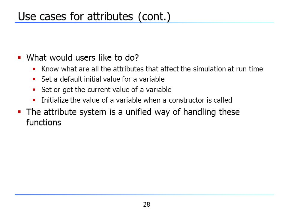 28 Use cases for attributes (cont.)  What would users like to do?  Know what are all the attributes that affect the simulation at run time  Set a