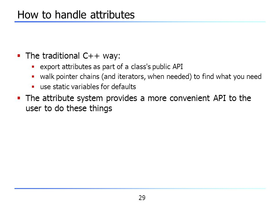29 How to handle attributes  The traditional C++ way:  export attributes as part of a class's public API  walk pointer chains (and iterators, when