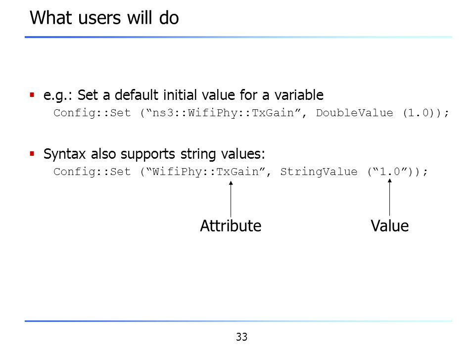 """33 What users will do  e.g.: Set a default initial value for a variable Config::Set (""""ns3::WifiPhy::TxGain"""", DoubleValue (1.0));  Syntax also suppor"""