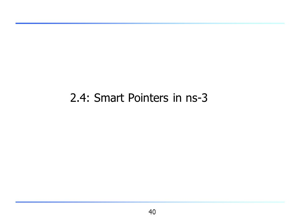 40 2.4: Smart Pointers in ns-3