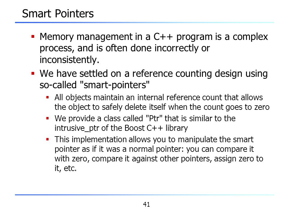41 Smart Pointers  Memory management in a C++ program is a complex process, and is often done incorrectly or inconsistently.  We have settled on a r