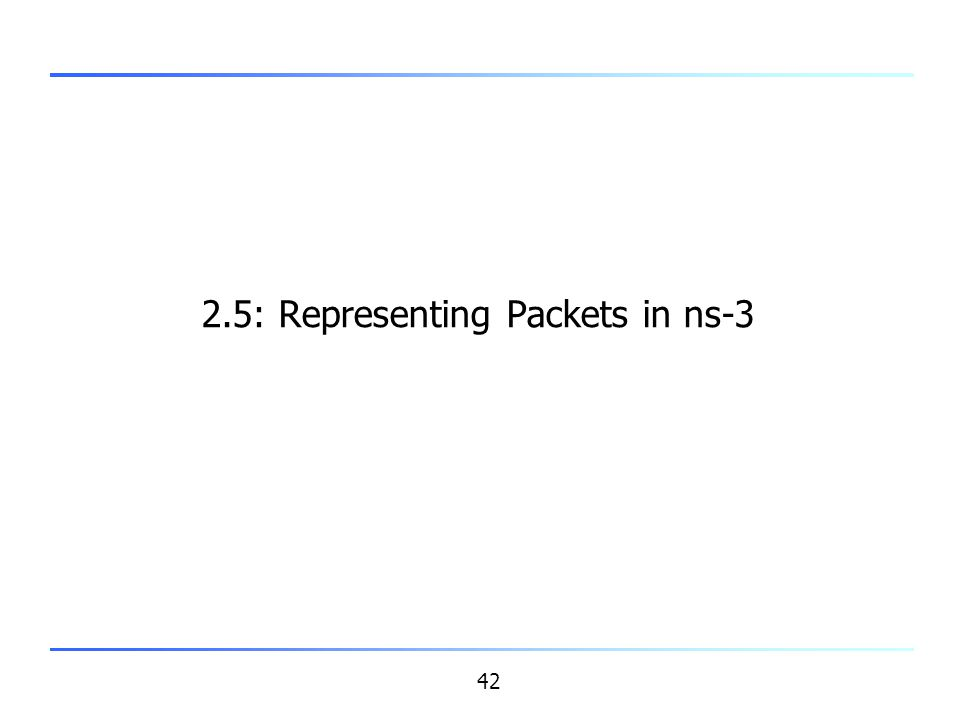42 2.5: Representing Packets in ns-3