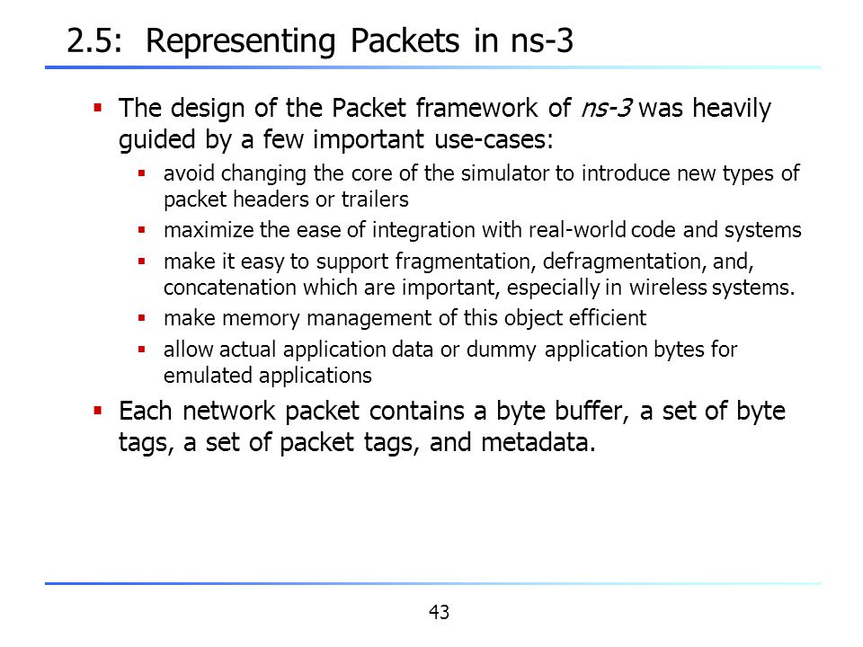 43 2.5: Representing Packets in ns-3  The design of the Packet framework of ns-3 was heavily guided by a few important use-cases:  avoid changing th