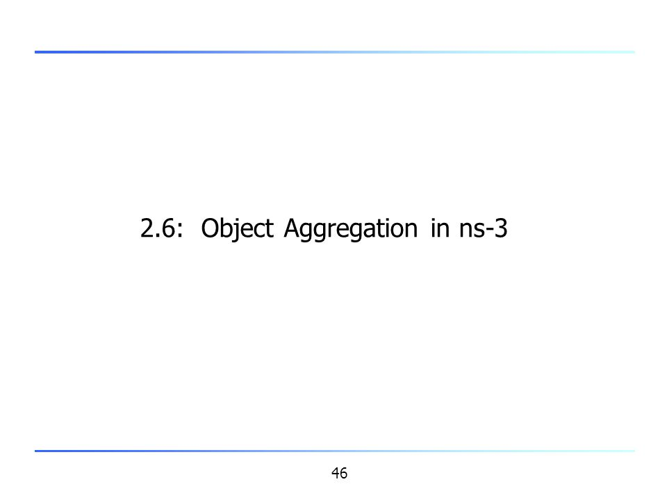 46 2.6: Object Aggregation in ns-3
