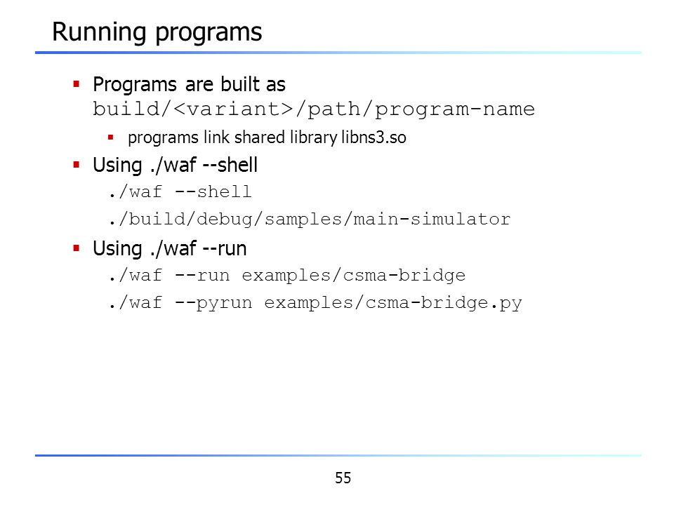 55 Running programs  Programs are built as build/ /path/program-name  programs link shared library libns3.so  Using./waf --shell./waf --shell./buil