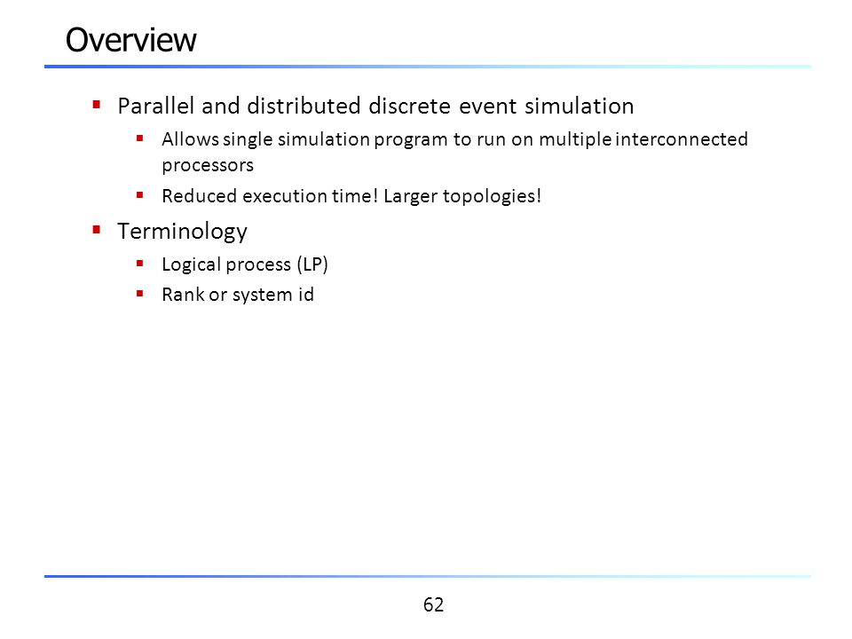62 Overview  Parallel and distributed discrete event simulation  Allows single simulation program to run on multiple interconnected processors  Red
