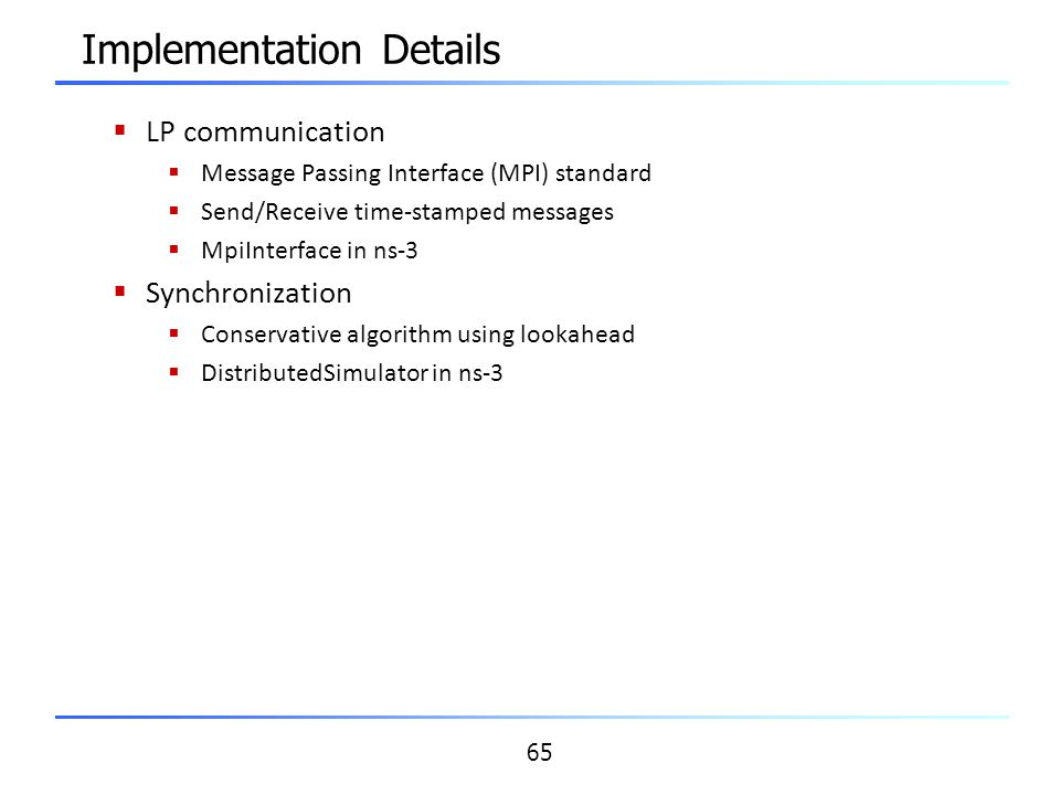65 Implementation Details  LP communication  Message Passing Interface (MPI) standard  Send/Receive time-stamped messages  MpiInterface in ns-3 