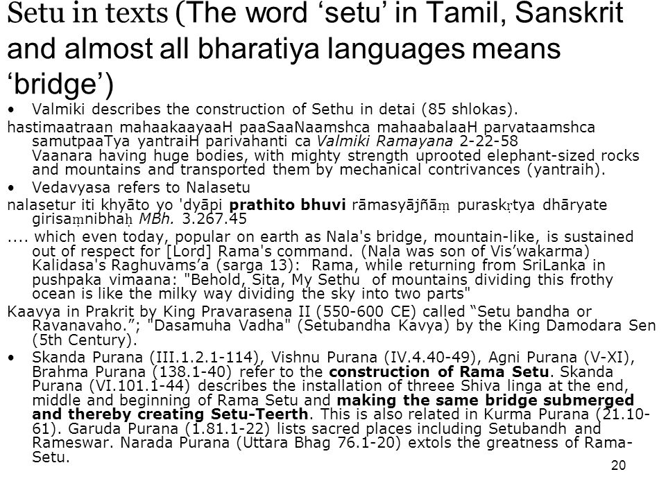 20 Setu in texts ( The word 'setu' in Tamil, Sanskrit and almost all bharatiya languages means 'bridge') Valmiki describes the construction of Sethu in detai (85 shlokas).