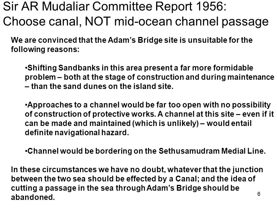 6 Sir AR Mudaliar Committee Report 1956: Choose canal, NOT mid-ocean channel passage We are convinced that the Adam's Bridge site is unsuitable for the following reasons: Shifting Sandbanks in this area present a far more formidable problem – both at the stage of construction and during maintenance – than the sand dunes on the island site.