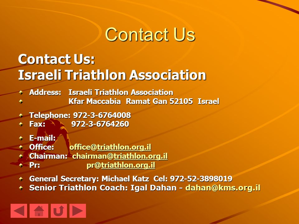 Contact Us Contact Us: Israeli Triathlon Association Address: Israeli Triathlon Association Kfar Maccabia Ramat Gan 52105 Israel Kfar Maccabia Ramat Gan 52105 Israel Telephone: 972-3-6764008 Fax: 972-3-6764260 E-mail: Office: office@triathlon.org.il triathlon.org.il Chairman: chairman@triathlon.org.il triathlon.org.il Pr: pr@triathlon.org.il triathlon.org.il General Secretary: Michael Katz Cel: 972-52-3898019 Senior Triathlon Coach: Igal Dahan - dahan@kms.org.il