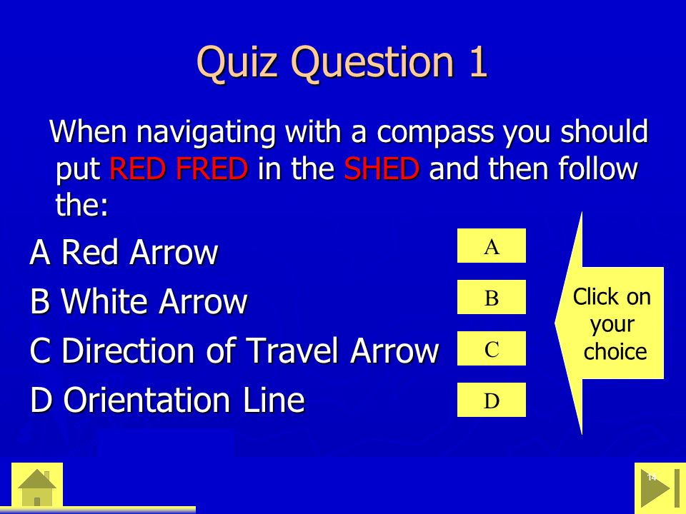 0 23 46 14 Quiz Question 1 When navigating with a compass you should put RED FRED in the SHED and then follow the: When navigating with a compass you should put RED FRED in the SHED and then follow the: A Red Arrow B White Arrow C Direction of Travel Arrow D Orientation Line A B C D Click on your choice