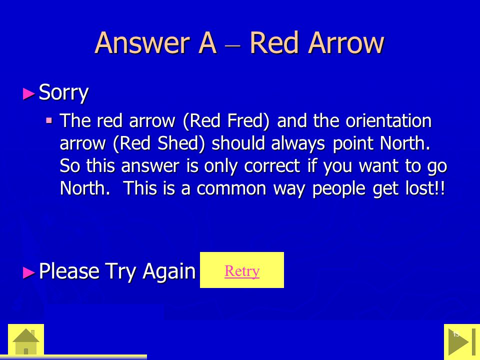 0 23 46 15 Answer A – Red Arrow ► Sorry  The red arrow (Red Fred) and the orientation arrow (Red Shed) should always point North. So this answer is o