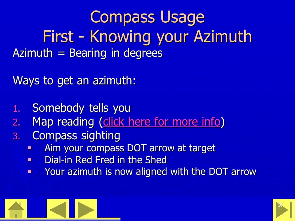 0 23 46 20 Compass Usage First - Knowing your Azimuth Azimuth = Bearing in degrees Ways to get an azimuth: 1. Somebody tells you 2. Map reading (click
