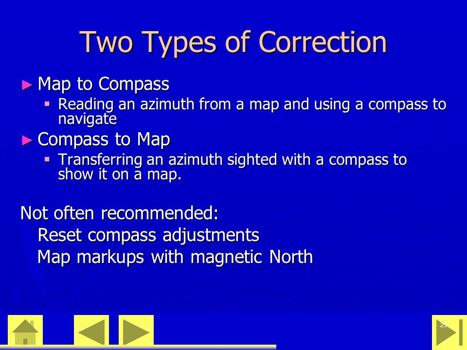 0 23 46 29 Two Types of Correction ► Map to Compass  Reading an azimuth from a map and using a compass to navigate ► Compass to Map  Transferring an