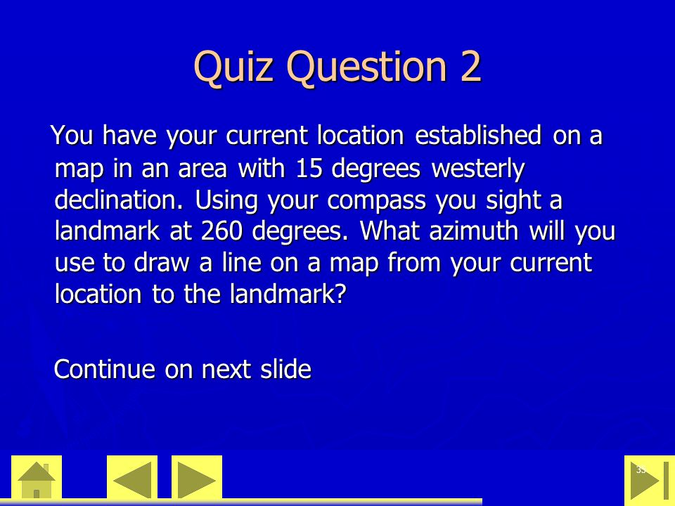 0 23 46 35 Quiz Question 2 You have your current location established on a map in an area with 15 degrees westerly declination. Using your compass you